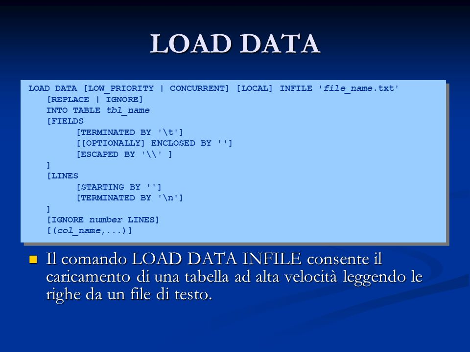 LOAD DATA LOAD DATA [LOW_PRIORITY | CONCURRENT] [LOCAL] INFILE file_name.txt [REPLACE | IGNORE] INTO TABLE tbl_name.